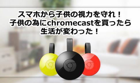 子供の視力を守れ!子供の為にchromecastを買ったら生活が変わった!