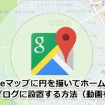 Googleマップに半径・円を描いて設置する方法【動画有】